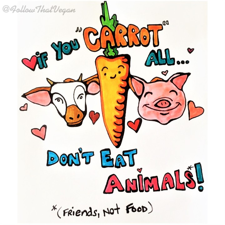 "If you ""carrot"" all...don't eat animals!"
